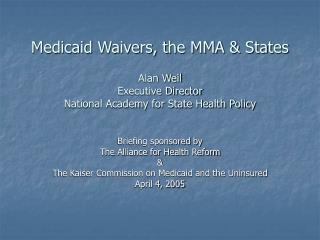 Medicaid Waivers, the MMA  States  Alan Weil Executive Director National Academy for State Health Policy