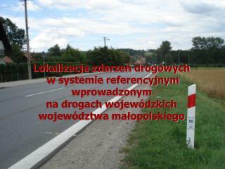 Lokalizacja zdarzen drogowych  w systemie referencyjnym  wprowadzonym  na drogach wojew dzkich  wojew dztwa malopolskieg