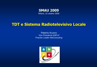 SMAU 2009  Milano, 22 ottobre 2009    TDT e Sistema Radiotelevisivo Locale  Roberto Azzano Vice Presidente ANFoV  Practi