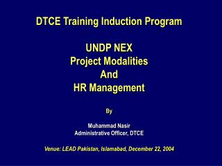 DTCE Training Induction Program  UNDP NEX  Project Modalities And  HR Management  By  Muhammad Nasir Administrative Offi