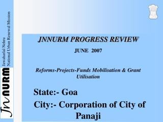 JNNURM PROGRESS REVIEW  JUNE  2007   Reforms-Projects-Funds Mobilisation  Grant Utilisation               State:- Goa  C
