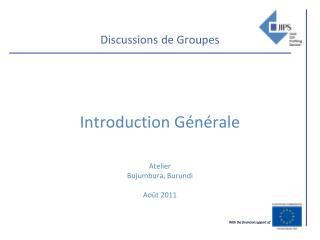 Discussions de Groupes    Introduction G n rale     Atelier Bujumbura, Burundi  Ao t 2011