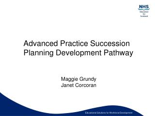 Advanced Practice Succession Planning Development Pathway   Maggie Grundy Janet Corcoran
