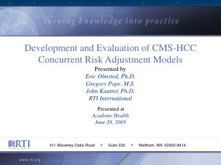 development and evaluation of cms-hcc concurrent risk adjustment models presented by eric olmsted, ph.d. gregory pope, m