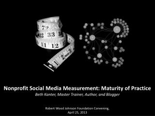 Nonprofit Social Media Measurement: Maturity of Practice Beth Kanter, Master Trainer, Author, and Blogger   Robert Wood