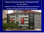 moscow, the russian federation, 19-20 september 2007 mr. yusuf gunay president of turkish energy market regulatory autho