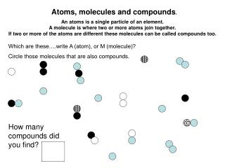Atoms, molecules and compounds.