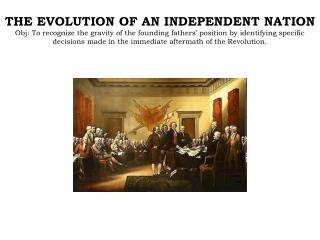 THE EVOLUTION OF AN INDEPENDENT NATION Obj: To recognize the gravity of the founding fathers  position by identifying sp