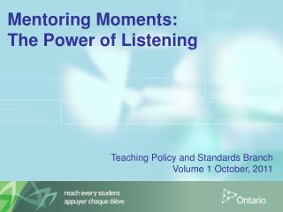 Mentoring Moments:  The Power of Listening           Teaching Policy and Standards Branch   Volume 1 October, 2011