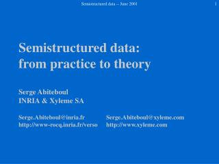 Semistructured data: from practice to theory  Serge Abiteboul INRIA  Xyleme SA  Serge.Abiteboulinria.fr  Serge.Abiteboul