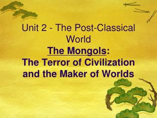 Unit 2 - The Post-Classical World The Mongols:  The Terror of Civilization and the Maker of Worlds