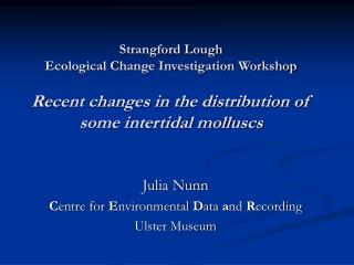 Strangford Lough  Ecological Change Investigation Workshop  Recent changes in the distribution of some intertidal mollus