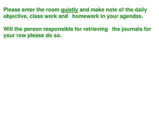 Please enter the room quietly and make note of the daily objective, class work and homework in your agendas.    Will the