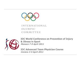 IOC World Conference on Prevention of Injury  Illness in Sport Monaco 7-9 April 2011  IOC Advanced Team Physician Course