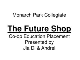 Monarch Park Collegiate  The Future Shop Co-op Education Placement Presented by Jia Di  Andrei