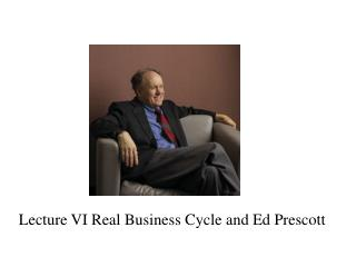 Lecture VI Real Business Cycle and Ed Prescott