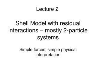Shell Model with residual interactions   mostly 2-particle systems