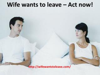 Wife wants to leave ??? Act now!
