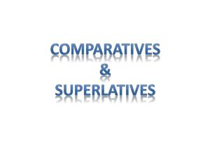 Comparatives  SUPERLATIVES