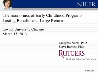 The Economics of Early Childhood Programs: Lasting Benefits and Large Returns  Loyola University Chicago March 15, 2013