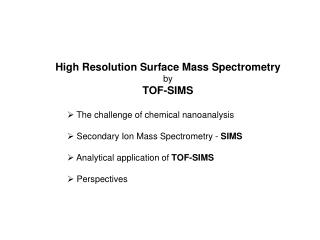 High Resolution Surface Mass Spectrometry  by  TOF-SIMS   The challenge of chemical nanoanalysis   Secondary Ion Mass Sp