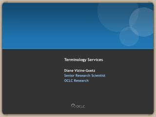 Terminology Services  Diane Vizine-Goetz Senior Research Scientist OCLC Research