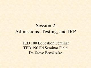 Session 2 Admissions: Testing, and IRP