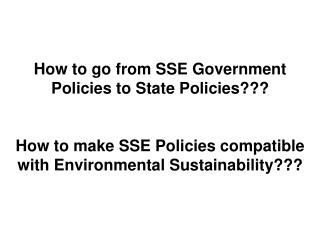 How to go from SSE Government Policies to State Policies  How to make SSE Policies compatible with Environmental Sustain