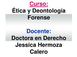 Curso:  tica y Deontolog a Forense  Docente: Doctora en Derecho Jessica Hermoza Calero