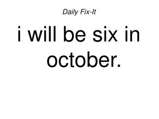 Daily Fix-It i will be six in october.