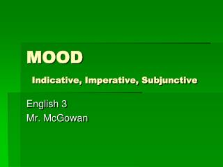 MOOD  Indicative, Imperative, Subjunctive