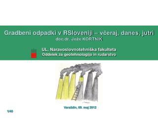 Gradbeni odpadki v RSloveniji   vceraj, danes, jutri doc.dr. Jo e KORTNIK   UL, Naravoslovnotehni ka fakulteta Oddelek z
