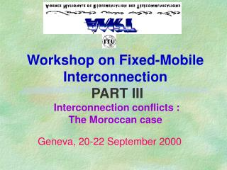 Workshop on Fixed-Mobile Interconnection   PART III  Interconnection conflicts : The Moroccan case