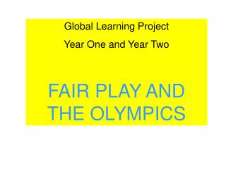 Global Learning Project  Year One and Year Two  FAIR PLAY AND THE OLYMPICS