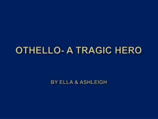 Othello- A Tragic Hero   By ella  ashleigh