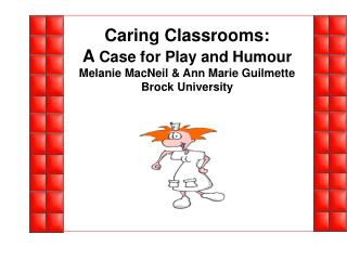 Caring Classrooms: A Case for Play and Humour Melanie MacNeil  Ann Marie Guilmette Brock University