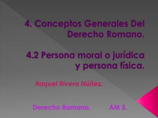 4. Conceptos Generales Del Derecho Romano.  4.2 Persona moral o jur dica y persona f sica.
