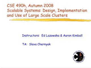 CSE 490h, Autumn 2008 Scalable Systems: Design, Implementation and Use of Large Scale Clusters