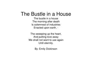 The Bustle in a House The bustle in a house The morning after death Is solemnest of industries Enacted upon earth, -   T