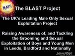 The BLAST Project     The UK s Leading Male Only Sexual Exploitation Project  Raising Awareness of, and Tackling the Gro