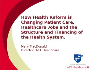 How Health Reform is Changing Patient Care, Healthcare Jobs and the Structure and Financing of the Health System.  Mary