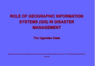 ROLE OF GEOGRAPHIC INFORMATION SYSTEMS GIS IN DISASTER MANAGEMENT  The Ugandan Case    presentation at the International