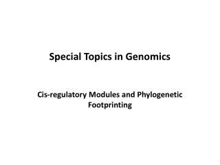 Special Topics in Genomics   Cis-regulatory Modules and Phylogenetic Footprinting