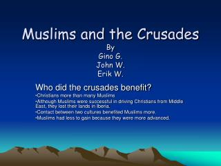 Muslims and the Crusades By Gino G. John W. Erik W.
