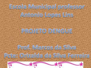 Escola Municipal professor Antonio Lopes Lins  PROJETO DENGUE  Prof. Marcos da Silva Pcte: Orizalda da Silva Ferreira