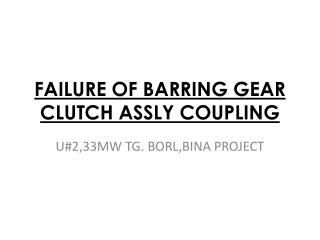FAILURE OF BARRING GEAR CLUTCH ASSLY COUPLING