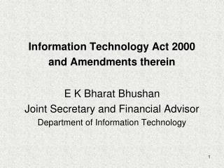 information technology act 2000 and amendments therein  e k bharat bhushan joint secretary and financial advisor depart