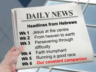 Headlines from Hebrews  Wk 1   Jesus at the centre Wk 2    From heaven to earth Wk 3    Persevering through          dif