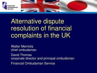 alternative dispute resolution of financial  complaints in the uk    walter merricks chief ombudsman  david thomas corpo