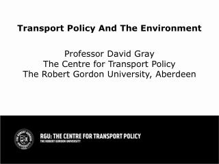 Transport Policy And The Environment   Professor David Gray The Centre for Transport Policy The Robert Gordon University